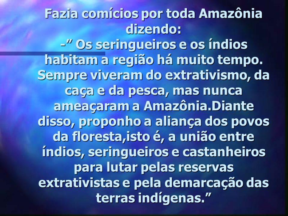 Fazia comícios por toda Amazônia dizendo: - Os seringueiros e os índios habitam a região há muito tempo.