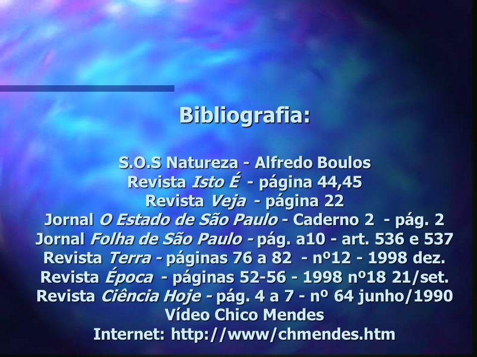 Bibliografia: S.O.S Natureza - Alfredo Boulos Revista Isto É - página 44,45 Revista Veja - página 22 Jornal O Estado de São Paulo - Caderno 2 - pág.