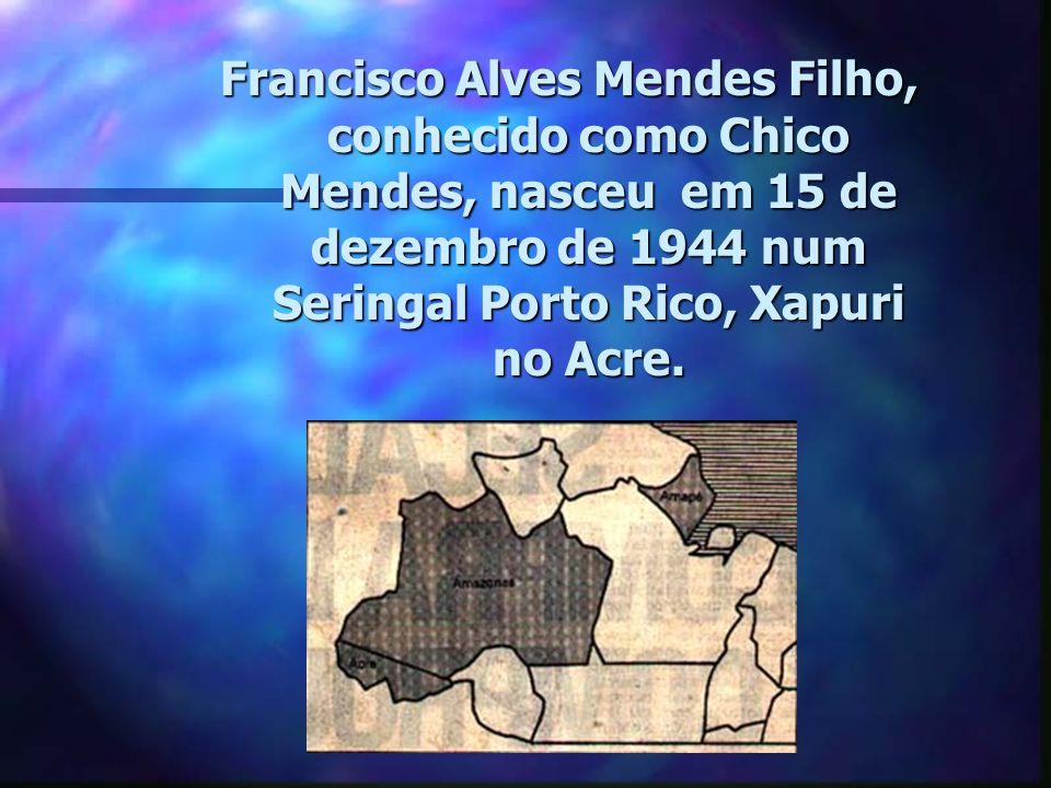 Francisco Alves Mendes Filho, conhecido como Chico Mendes, nasceu em 15 de dezembro de 1944 num Seringal Porto Rico, Xapuri no Acre.
