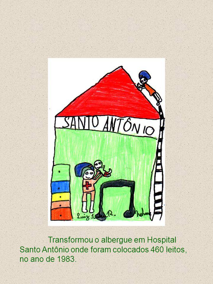 Transformou o albergue em Hospital Santo Antônio onde foram colocados 460 leitos, no ano de 1983.