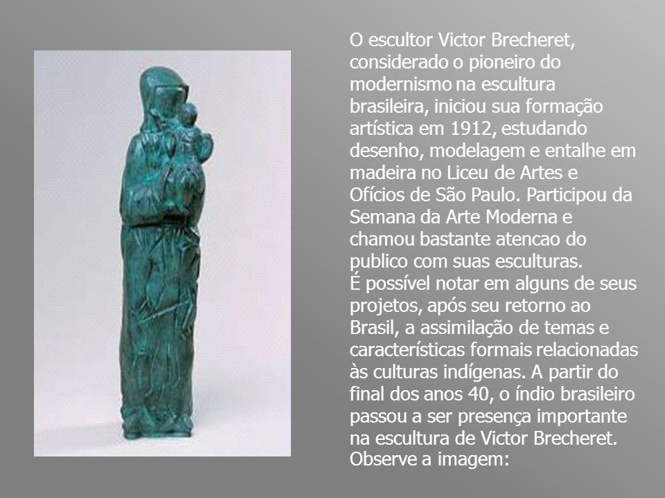 O escultor Victor Brecheret, considerado o pioneiro do modernismo na escultura brasileira, iniciou sua formação artística em 1912, estudando desenho, modelagem e entalhe em madeira no Liceu de Artes e Ofícios de São Paulo.