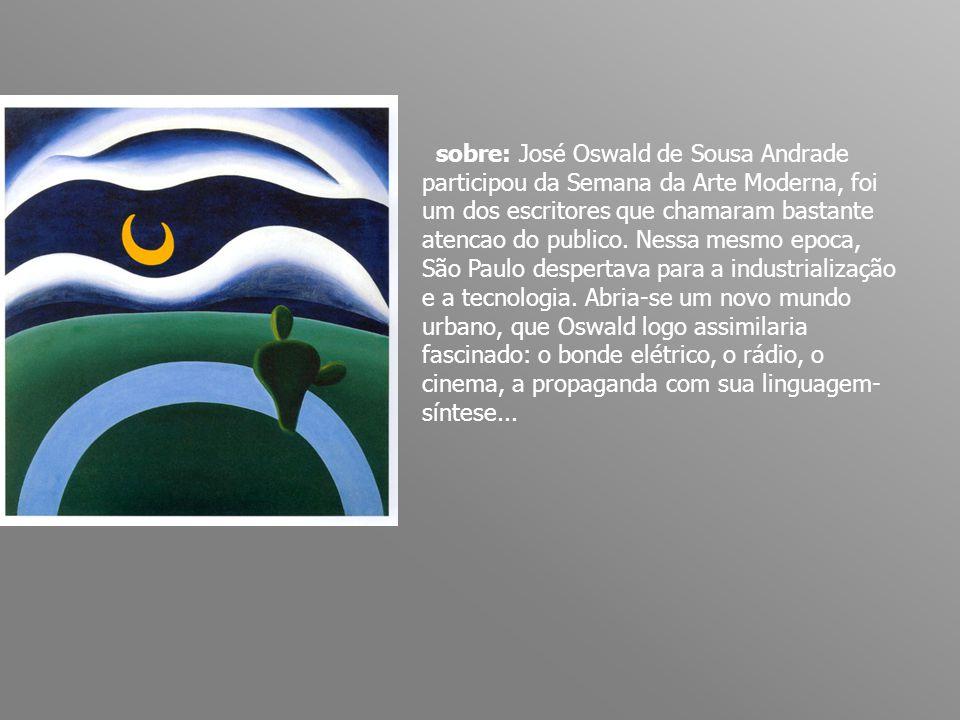sobre: José Oswald de Sousa Andrade participou da Semana da Arte Moderna, foi um dos escritores que chamaram bastante atencao do publico.