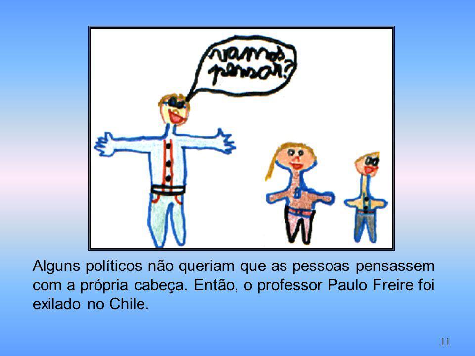 Alguns políticos não queriam que as pessoas pensassem com a própria cabeça. Então, o professor Paulo Freire foi exilado no Chile.