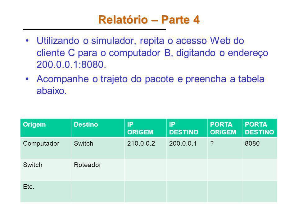 Relatório – Parte 4 Utilizando o simulador, repita o acesso Web do cliente C para o computador B, digitando o endereço 200.0.0.1:8080.