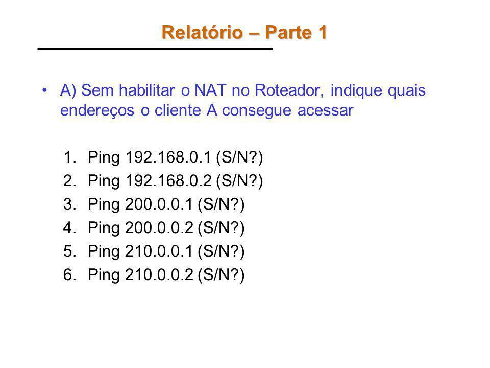 Relatório – Parte 1 A) Sem habilitar o NAT no Roteador, indique quais endereços o cliente A consegue acessar.