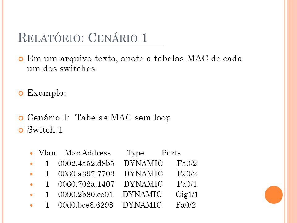 Relatório: Cenário 1 Em um arquivo texto, anote a tabelas MAC de cada um dos switches. Exemplo: Cenário 1: Tabelas MAC sem loop.