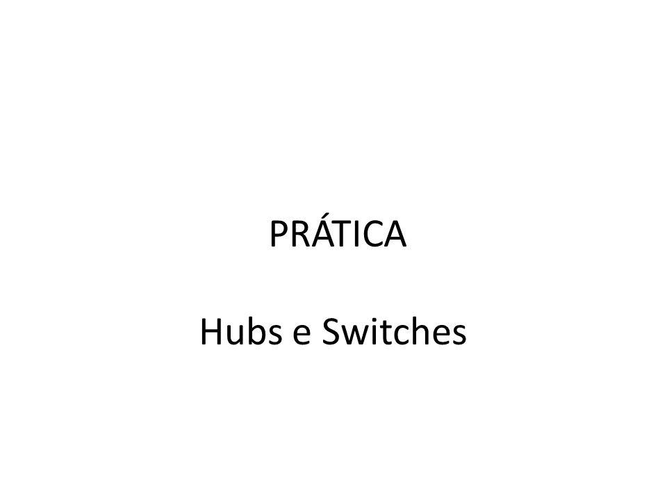 PRÁTICA Hubs e Switches