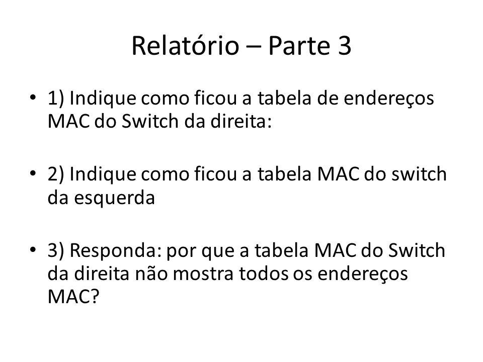 Relatório – Parte 3 1) Indique como ficou a tabela de endereços MAC do Switch da direita: 2) Indique como ficou a tabela MAC do switch da esquerda.
