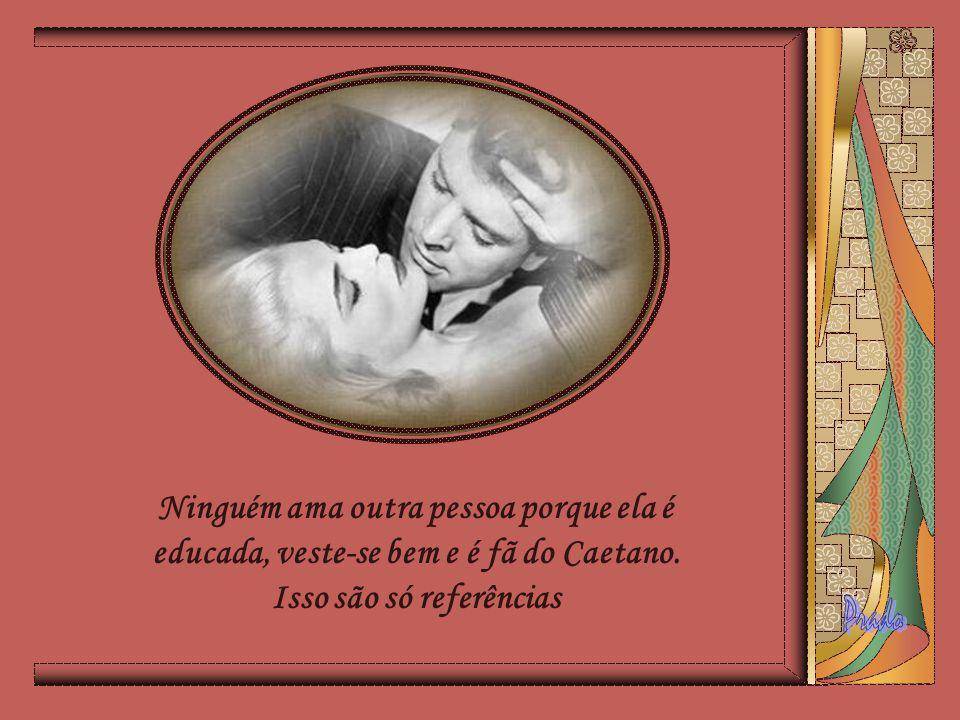 Ninguém ama outra pessoa porque ela é educada, veste-se bem e é fã do Caetano.