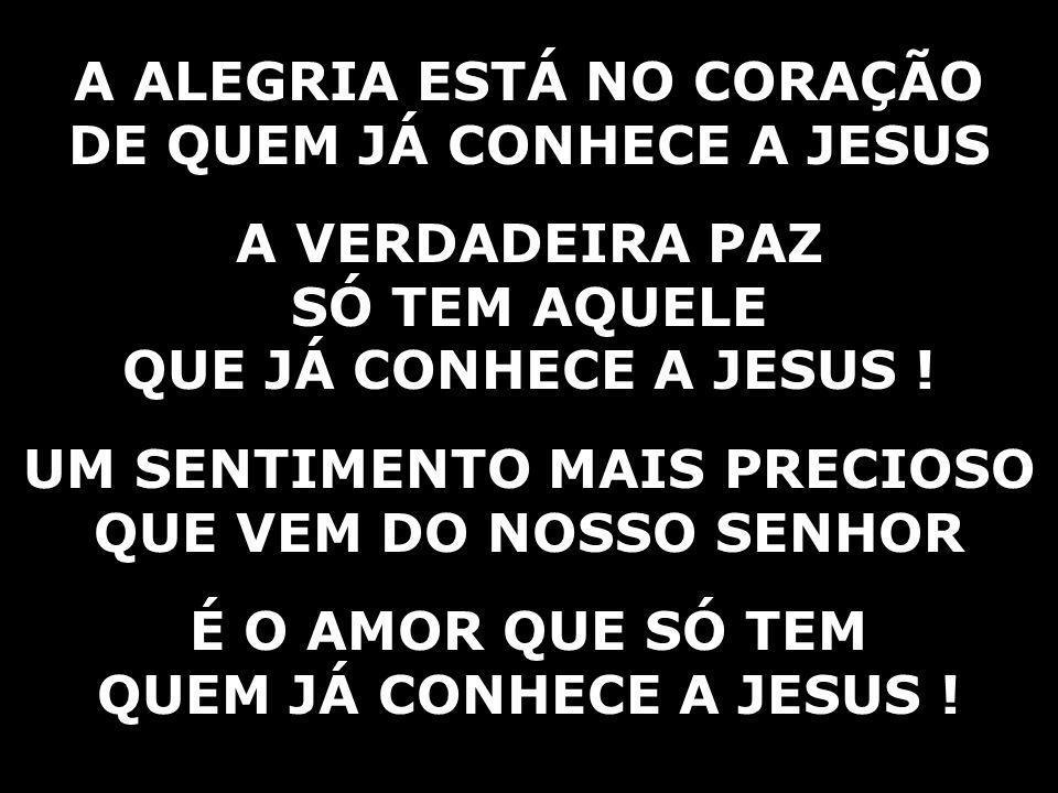A ALEGRIA ESTÁ NO CORAÇÃO DE QUEM JÁ CONHECE A JESUS A VERDADEIRA PAZ
