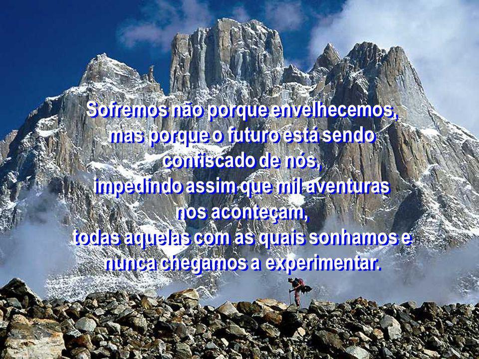 Sofremos não porque envelhecemos, mas porque o futuro está sendo confiscado de nós, impedindo assim que mil aventuras nos aconteçam, todas aquelas com as quais sonhamos e nunca chegamos a experimentar.
