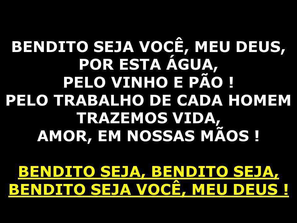BENDITO SEJA VOCÊ, MEU DEUS, POR ESTA ÁGUA, PELO VINHO E PÃO !
