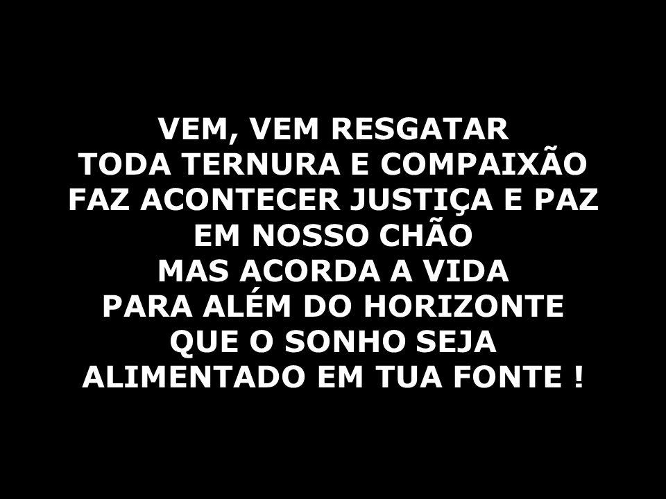 TODA TERNURA E COMPAIXÃO FAZ ACONTECER JUSTIÇA E PAZ EM NOSSO CHÃO