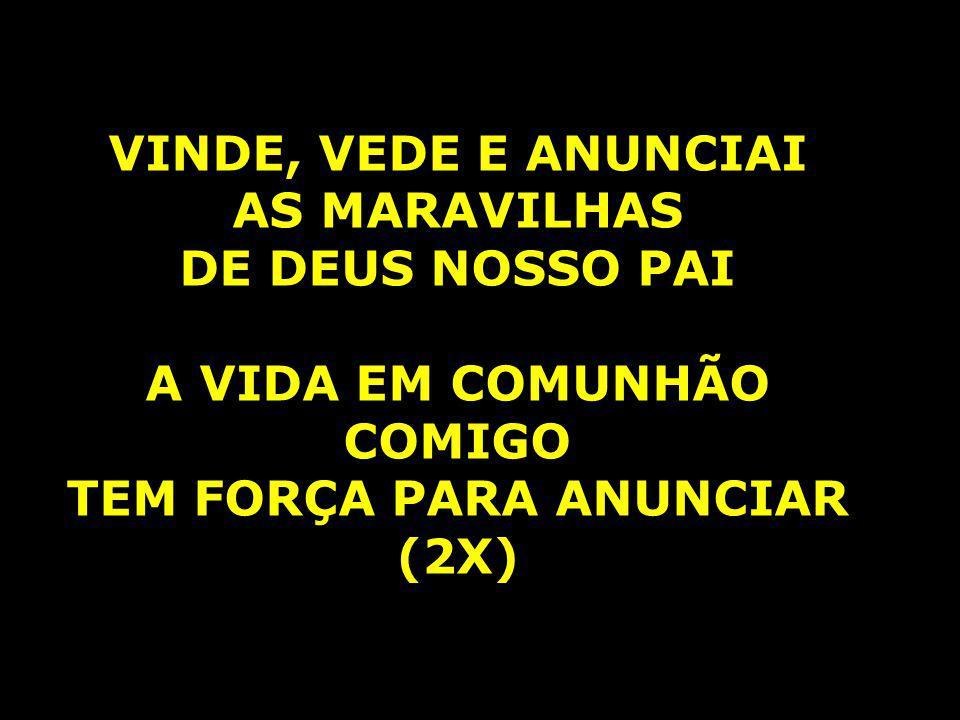 A VIDA EM COMUNHÃO COMIGO TEM FORÇA PARA ANUNCIAR (2X)