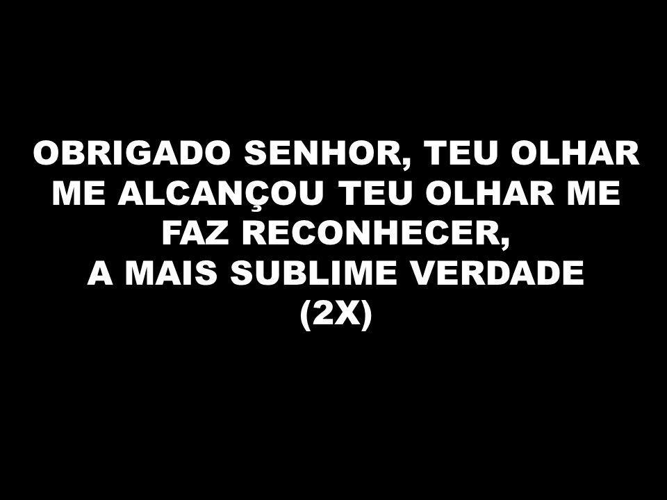 OBRIGADO SENHOR, TEU OLHAR ME ALCANÇOU TEU OLHAR ME FAZ RECONHECER,