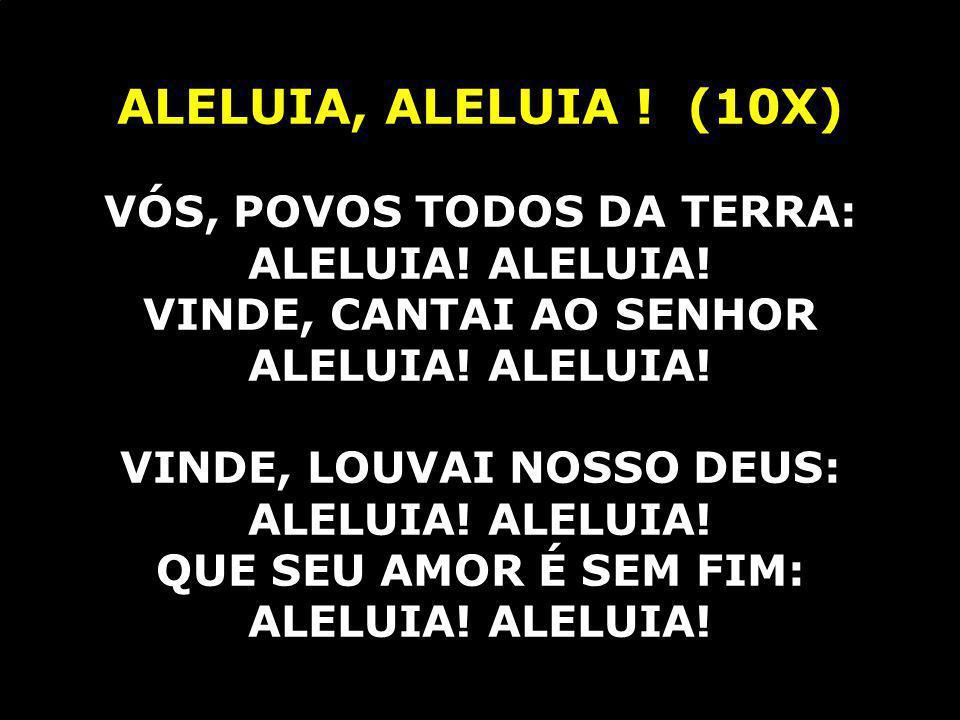 ALELUIA, ALELUIA ! (10X) VÓS, POVOS TODOS DA TERRA: ALELUIA! ALELUIA!