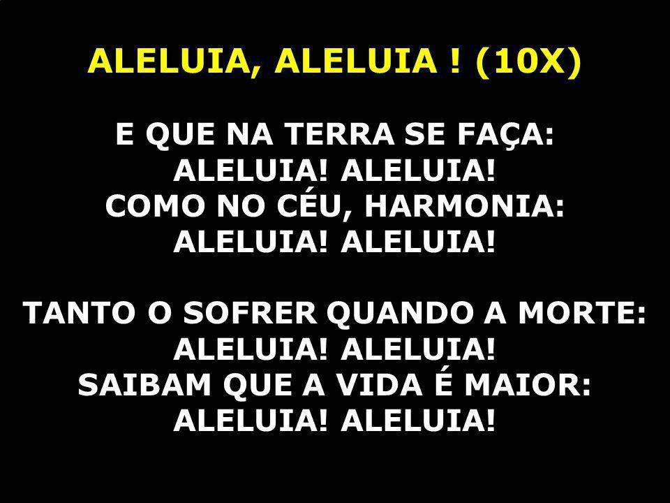 ALELUIA, ALELUIA ! (10X) E QUE NA TERRA SE FAÇA: ALELUIA! ALELUIA!