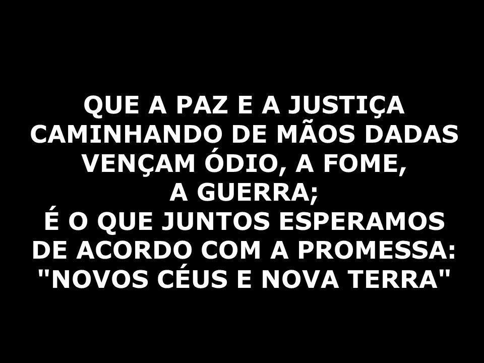 QUE A PAZ E A JUSTIÇA CAMINHANDO DE MÃOS DADAS VENÇAM ÓDIO, A FOME,