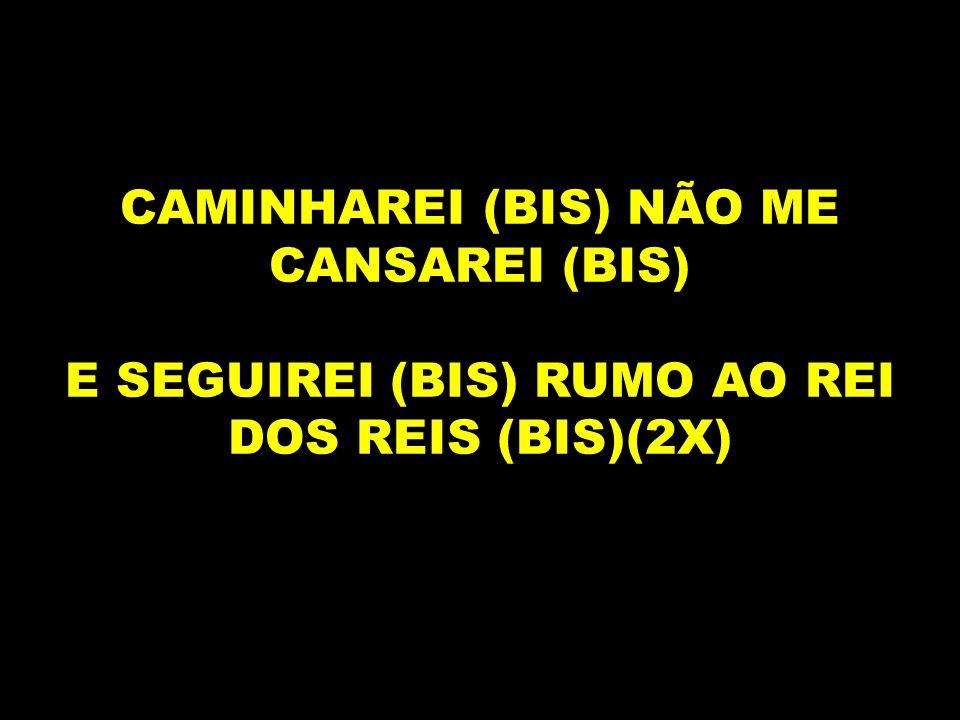 CAMINHAREI (BIS) NÃO ME CANSAREI (BIS)