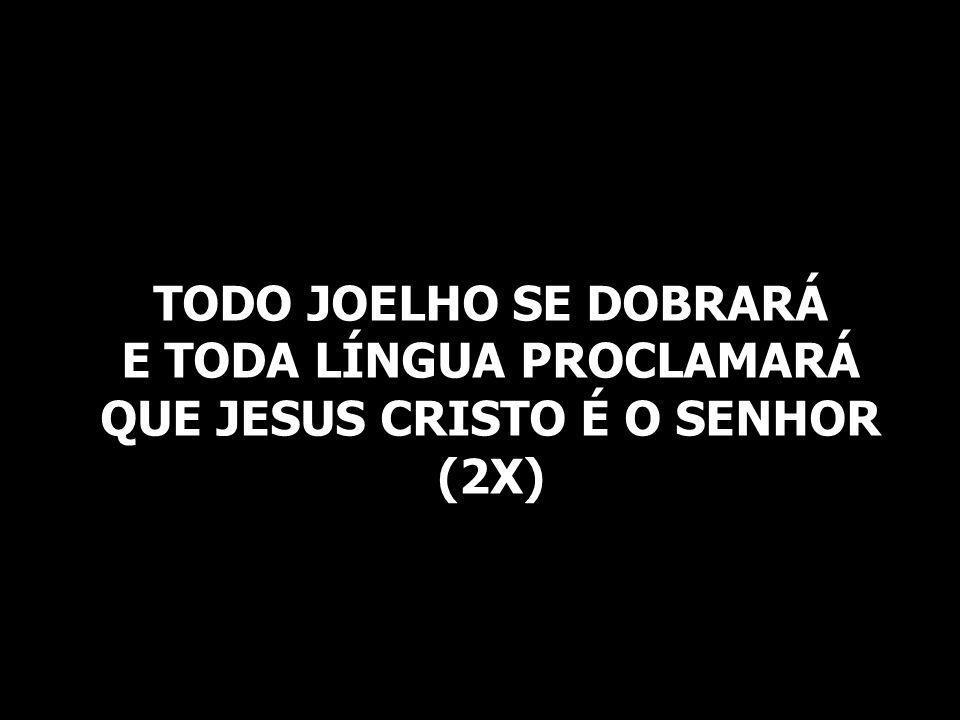 TODO JOELHO SE DOBRARÁ E TODA LÍNGUA PROCLAMARÁ QUE JESUS CRISTO É O SENHOR (2X)