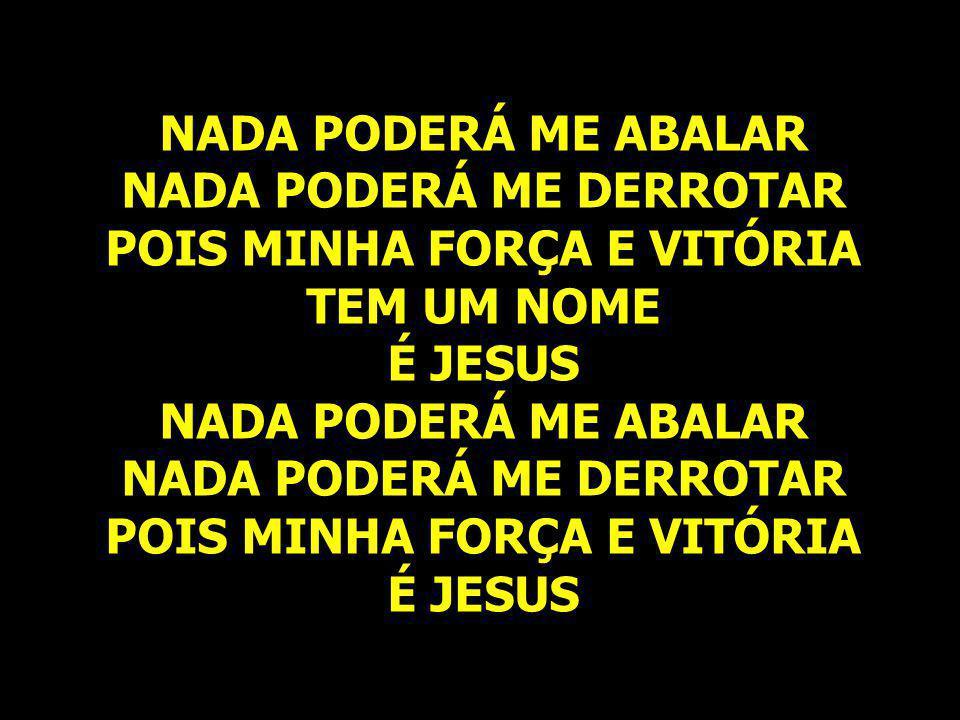 NADA PODERÁ ME ABALAR NADA PODERÁ ME DERROTAR POIS MINHA FORÇA E VITÓRIA TEM UM NOME É JESUS NADA PODERÁ ME ABALAR NADA PODERÁ ME DERROTAR POIS MINHA FORÇA E VITÓRIA É JESUS