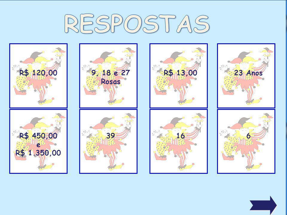 RESPOSTAS R$ 120,00 9, 18 e 27 Rosas R$ 13,00 23 Anos R$ 450,00 e