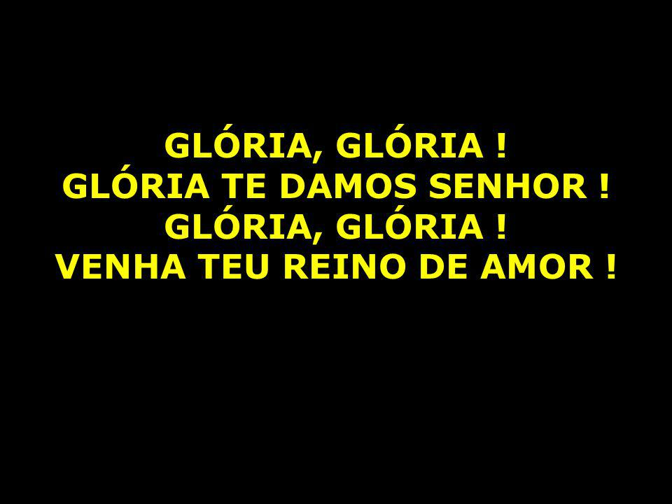 GLÓRIA, GLÓRIA ! GLÓRIA TE DAMOS SENHOR ! VENHA TEU REINO DE AMOR !
