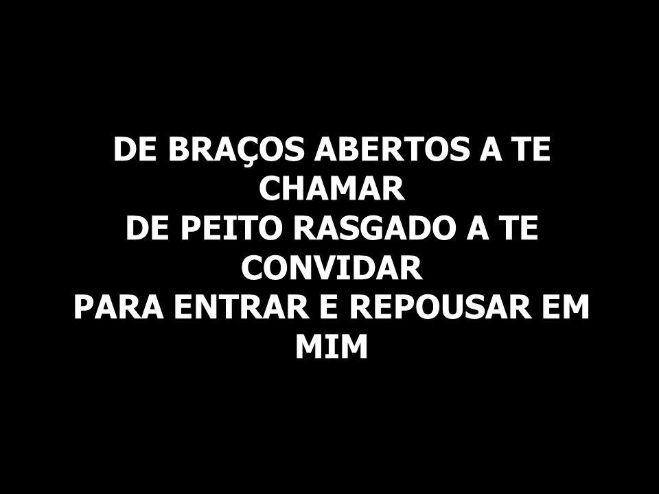 DE BRAÇOS ABERTOS A TE CHAMAR DE PEITO RASGADO A TE CONVIDAR PARA ENTRAR E REPOUSAR EM MIM