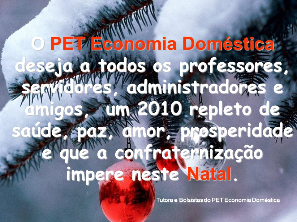 O PET Economia Doméstica deseja a todos os professores, servidores, administradores e amigos, um 2010 repleto de saúde, paz, amor, prosperidade e que a confraternização impere neste Natal.