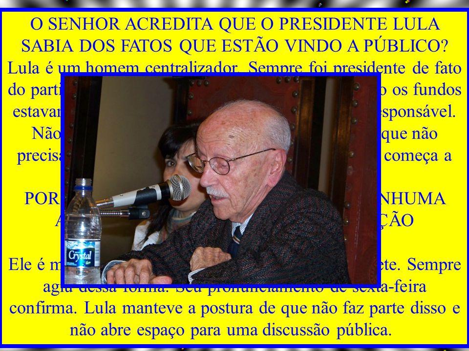 O SENHOR ACREDITA QUE O PRESIDENTE LULA SABIA DOS FATOS QUE ESTÃO VINDO A PÚBLICO Lula é um homem centralizador. Sempre foi presidente de fato do partido. É impossível que ele não soubesse como os fundos estavam sendo angariados e gastos e quem era o responsável. Não é porque o sujeito é candidato a presidente que não precisa saber de dinheiro. Pelo contrário. É aí que começa a corrupção.