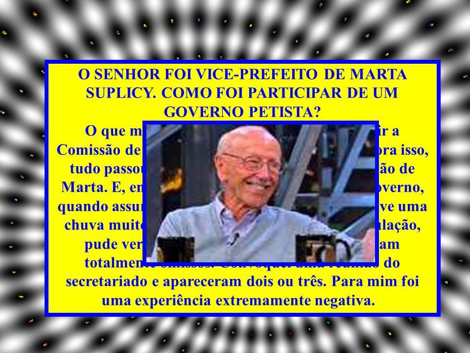 O SENHOR FOI VICE-PREFEITO DE MARTA SUPLICY