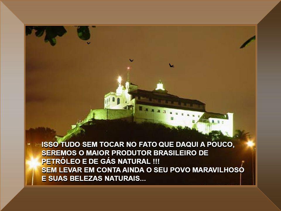 ISSO TUDO SEM TOCAR NO FATO QUE DAQUI A POUCO, SEREMOS O MAIOR PRODUTOR BRASILEIRO DE PETRÓLEO E DE GÁS NATURAL !!.