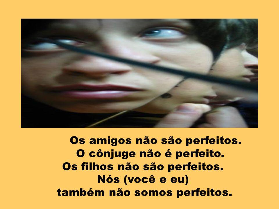 Os amigos não são perfeitos. O cônjuge não é perfeito.