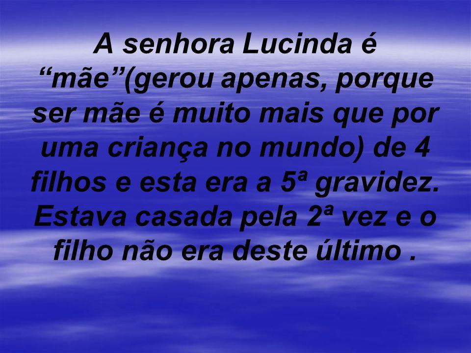 A senhora Lucinda é mãe (gerou apenas, porque ser mãe é muito mais que por uma criança no mundo) de 4 filhos e esta era a 5ª gravidez.