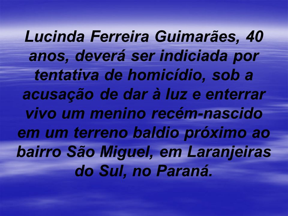 Lucinda Ferreira Guimarães, 40 anos, deverá ser indiciada por tentativa de homicídio, sob a acusação de dar à luz e enterrar vivo um menino recém-nascido em um terreno baldio próximo ao bairro São Miguel, em Laranjeiras do Sul, no Paraná.