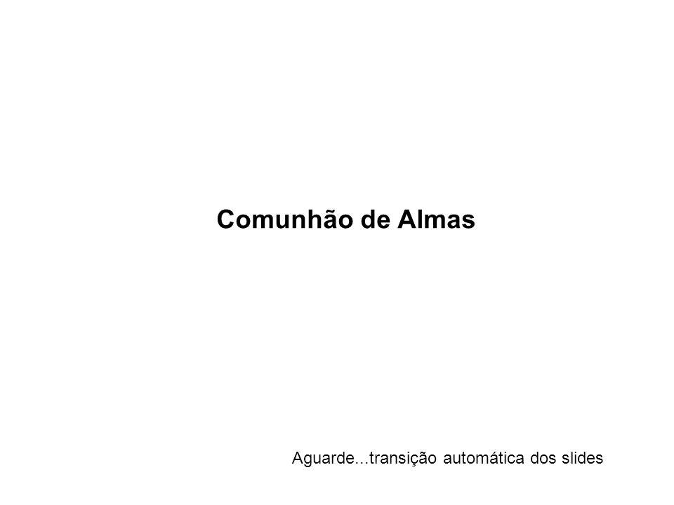 Comunhão de Almas Aguarde...transição automática dos slides