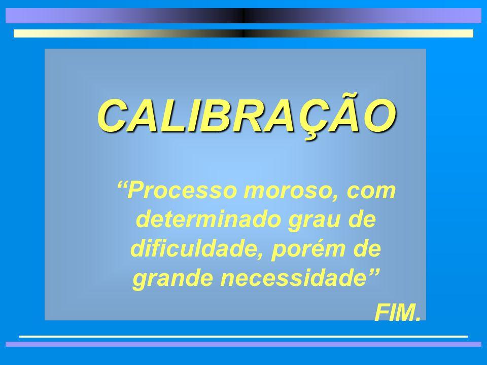 CALIBRAÇÃO Processo moroso, com determinado grau de dificuldade, porém de grande necessidade FIM.