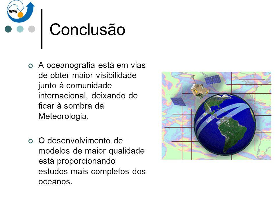 Conclusão A oceanografia está em vias de obter maior visibilidade junto à comunidade internacional, deixando de ficar à sombra da Meteorologia.