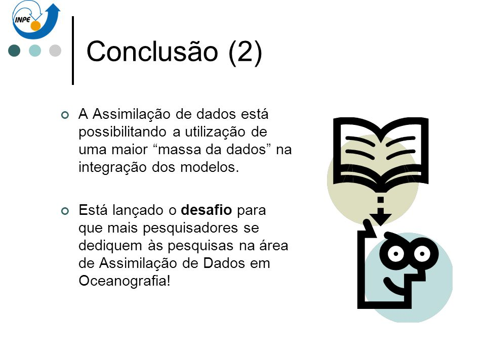 Conclusão (2) A Assimilação de dados está possibilitando a utilização de uma maior massa da dados na integração dos modelos.