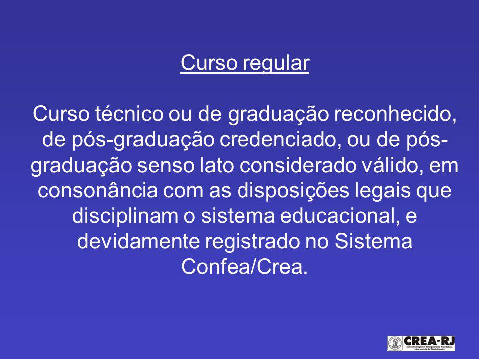 Curso regular Curso técnico ou de graduação reconhecido, de pós-graduação credenciado, ou de pós-graduação senso lato considerado válido, em consonância com as disposições legais que disciplinam o sistema educacional, e devidamente registrado no Sistema Confea/Crea.