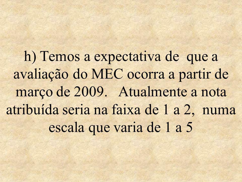 h) Temos a expectativa de que a avaliação do MEC ocorra a partir de março de 2009.
