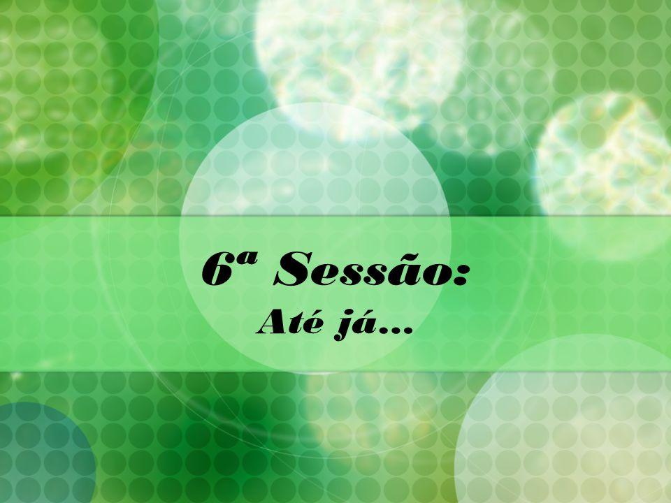 6ª Sessão: Até já…