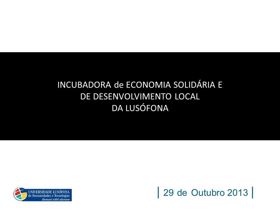 | 29 de Outubro 2013 | INCUBADORA de ECONOMIA SOLIDÁRIA E