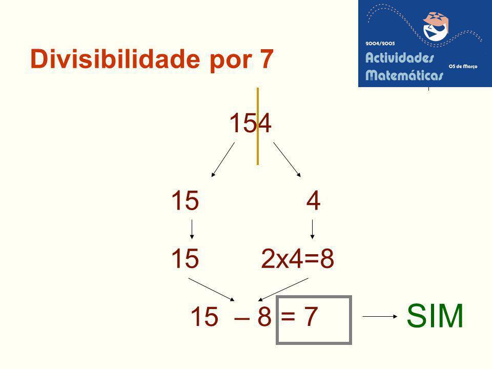 Divisibilidade por 7 154 15 4 15 2x4=8 SIM 15 – 8 = 7