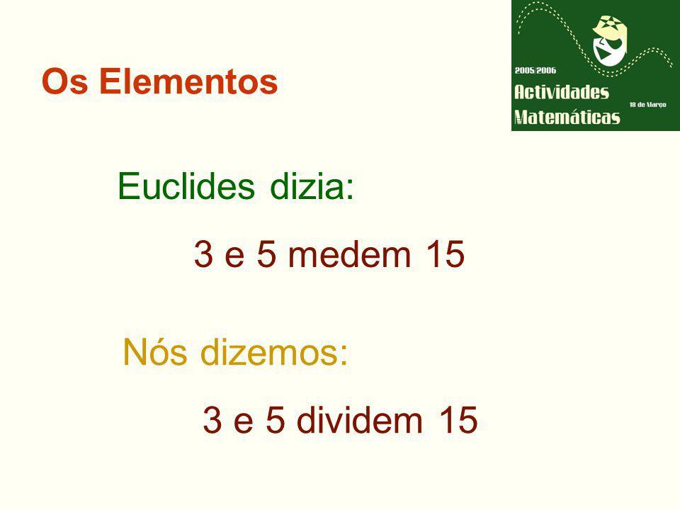 Euclides dizia: 3 e 5 medem 15 Nós dizemos: 3 e 5 dividem 15