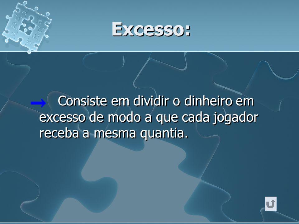 Excesso: Consiste em dividir o dinheiro em excesso de modo a que cada jogador receba a mesma quantia.