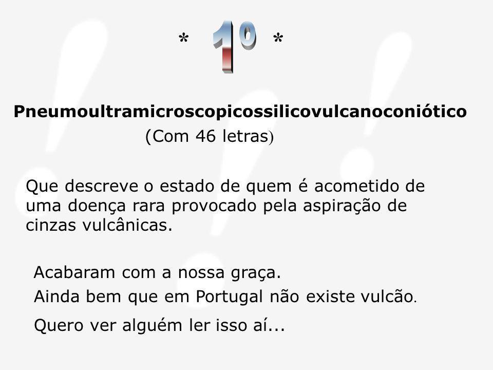 1º * Pneumoultramicroscopicossilicovulcanoconiótico (Com 46 letras)