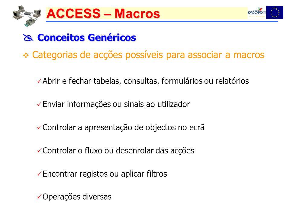  Conceitos Genéricos Categorias de acções possíveis para associar a macros. Abrir e fechar tabelas, consultas, formulários ou relatórios.
