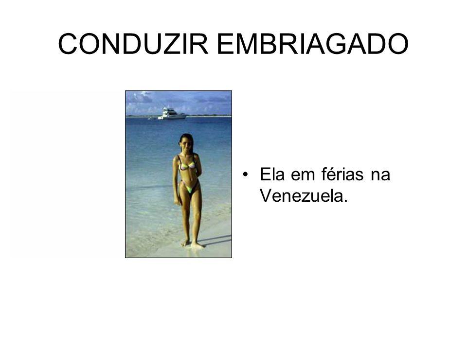 CONDUZIR EMBRIAGADO Ela em férias na Venezuela.