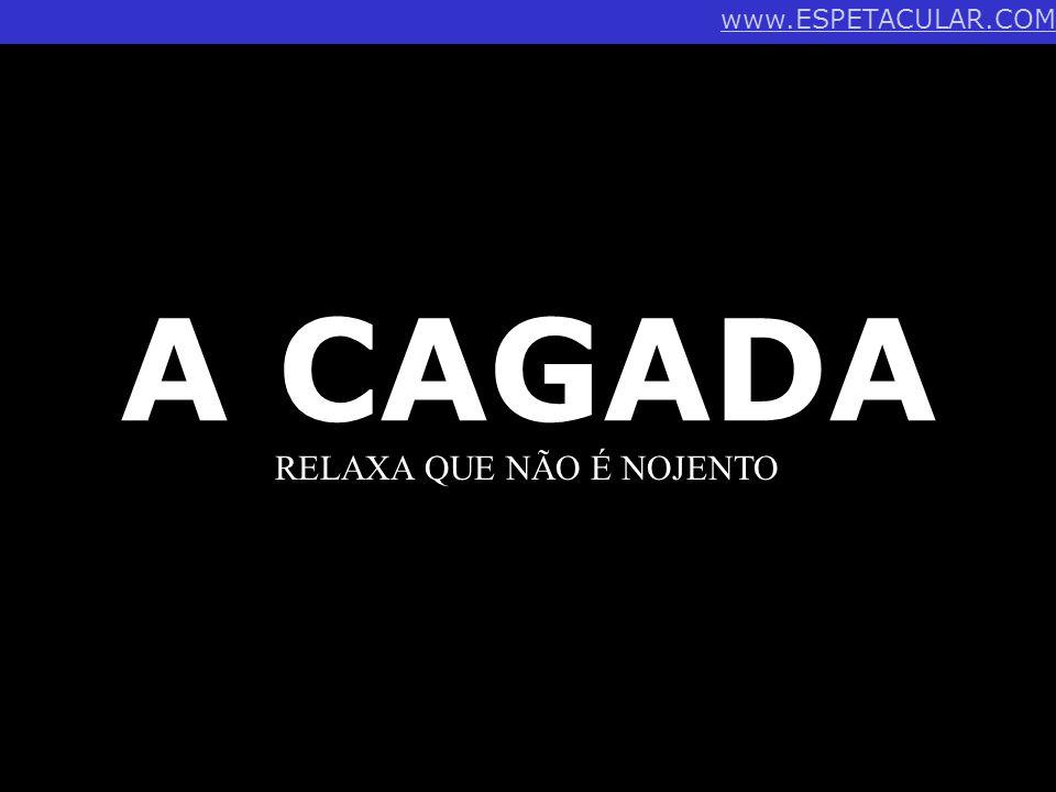 www.ESPETACULAR.COM A CAGADA RELAXA QUE NÃO É NOJENTO
